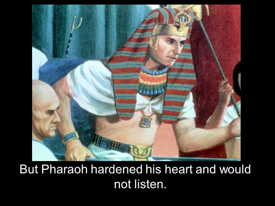 But Pharaoh hardened his heart and would not listen.