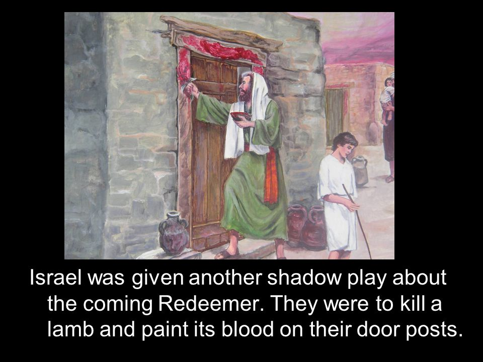 Israel was given another shadow play about the coming Redeemer. They were to kill a lamb and paint its blood on their door posts.