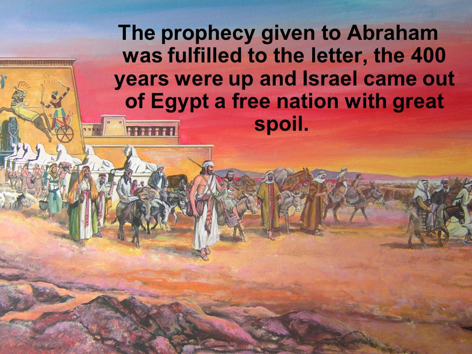 The prophecy given to Abraham was fulfilled to the letter, the 400 years were up and Israel came out of Egypt a free nation with great spoil.