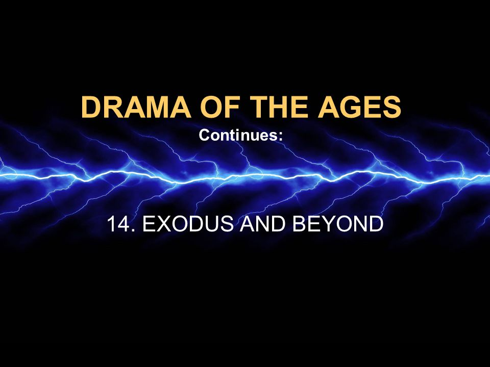 DRAMA OF THE AGES Continues: 14. EXODUS AND BEYOND