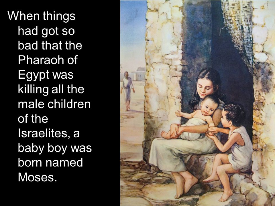 When things had got so bad that the Pharaoh of Egypt was killing all the male children of the Israelites, a baby boy was born named Moses.