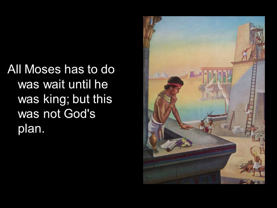 All Moses has to do was wait until he was king; but this was not God's plan.