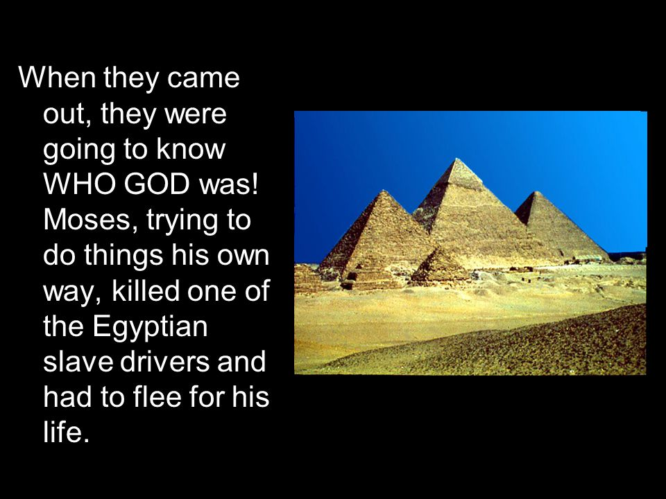 When they came out, they were going to know WHO GOD was! Moses, trying to do things his own way, killed one of the Egyptian slave drivers and had to f