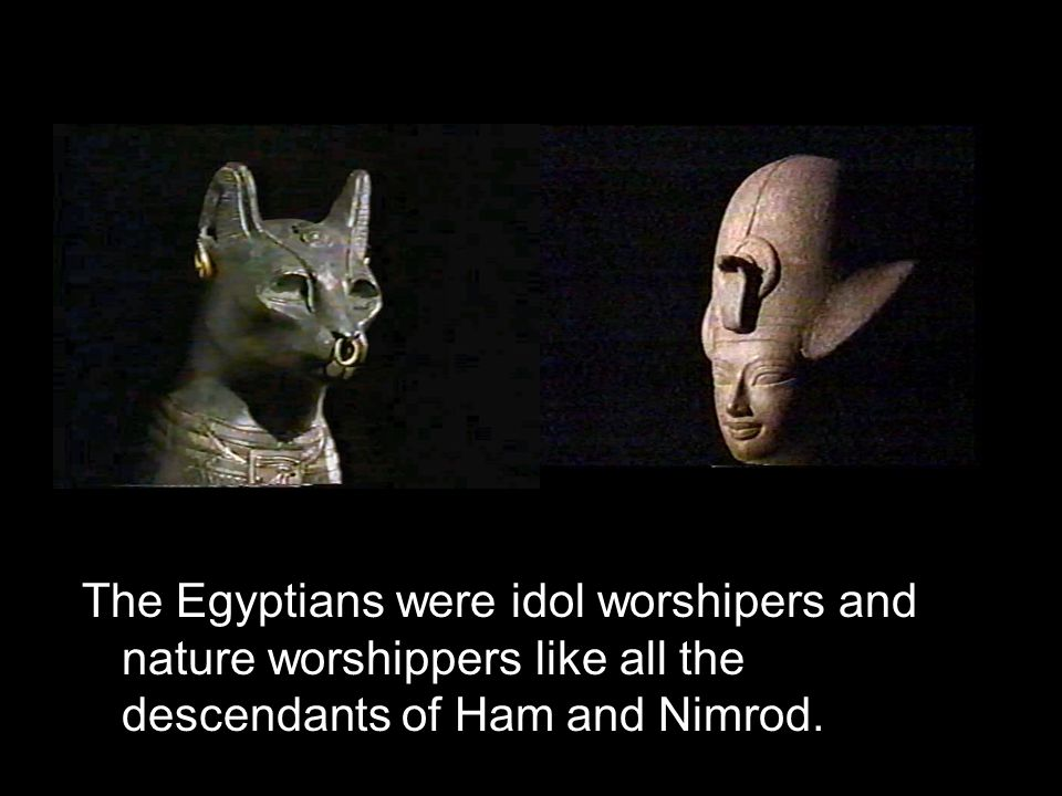 The Egyptians were idol worshipers and nature worshippers like all the descendants of Ham and Nimrod.