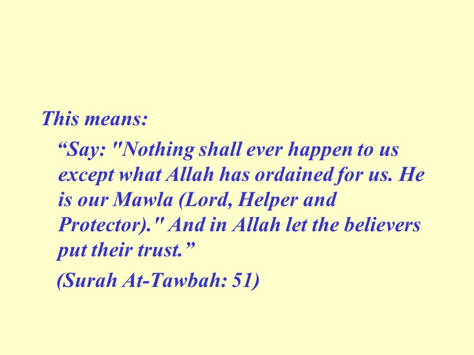 This means: Say: Nothing shall ever happen to us except what Allah has ordained for us.