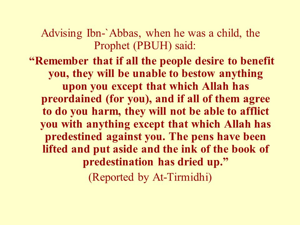 Advising Ibn-`Abbas, when he was a child, the Prophet (PBUH) said: Remember that if all the people desire to benefit you, they will be unable to bestow anything upon you except that which Allah has preordained (for you), and if all of them agree to do you harm, they will not be able to afflict you with anything except that which Allah has predestined against you.