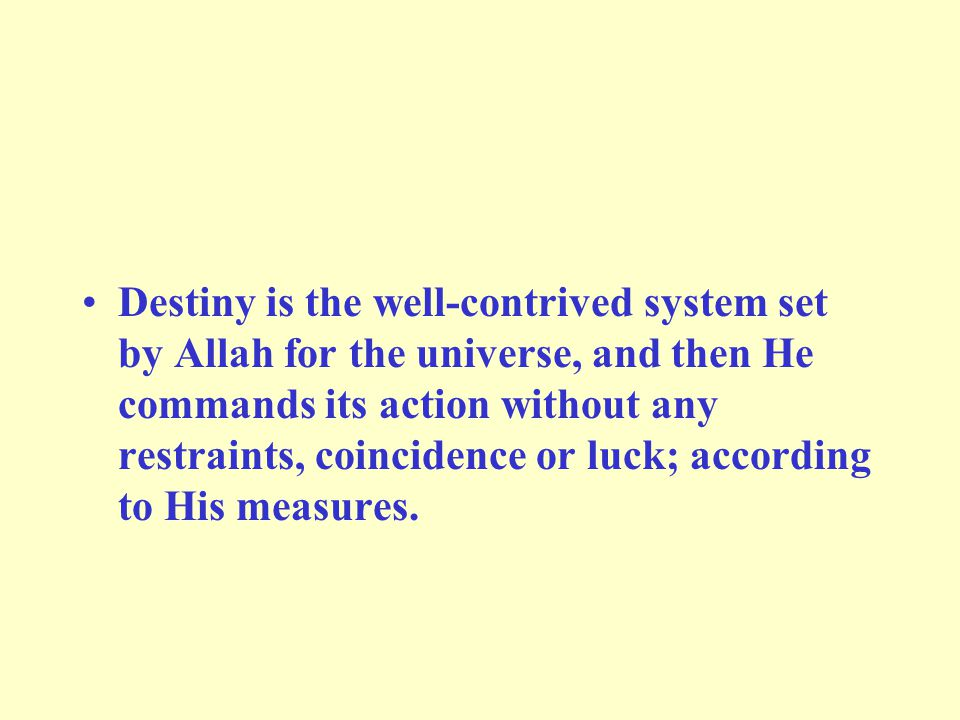 Destiny is the well-contrived system set by Allah for the universe, and then He commands its action without any restraints, coincidence or luck; according to His measures.