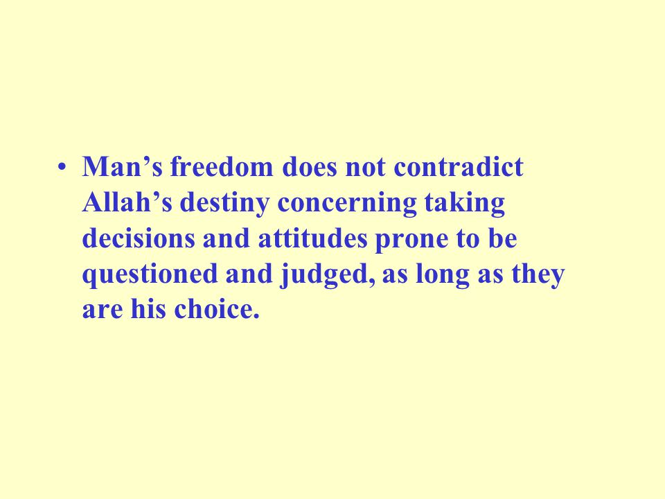 Man's freedom does not contradict Allah's destiny concerning taking decisions and attitudes prone to be questioned and judged, as long as they are his choice.