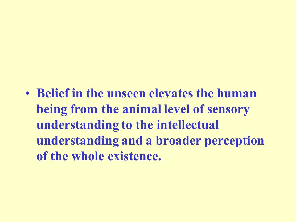 Belief in the unseen elevates the human being from the animal level of sensory understanding to the intellectual understanding and a broader perception of the whole existence.