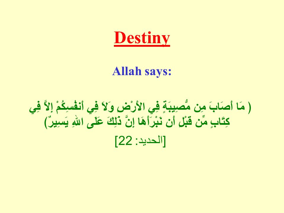Destiny Allah says: ﴿ مَا أَصَابَ مِن مُّصِيبَةٍ فِي الأَرْضِ وَلاَ فِي أَنفُسِكُمْ إِلاَّ فِي كِتَابٍ مِّن قَبْلِ أَن نَبْرَأَهَا إِنَّ ذَلِكَ عَلَى اللهِ يَسِيرٌ﴾ [ الحديد : 22]