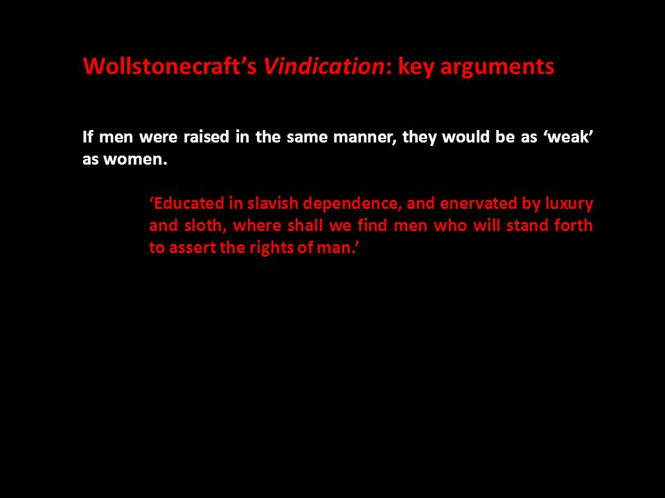 Wollstonecraft's Vindication: key arguments If men were raised in the same manner, they would be as 'weak' as women. 'Educated in slavish dependence,