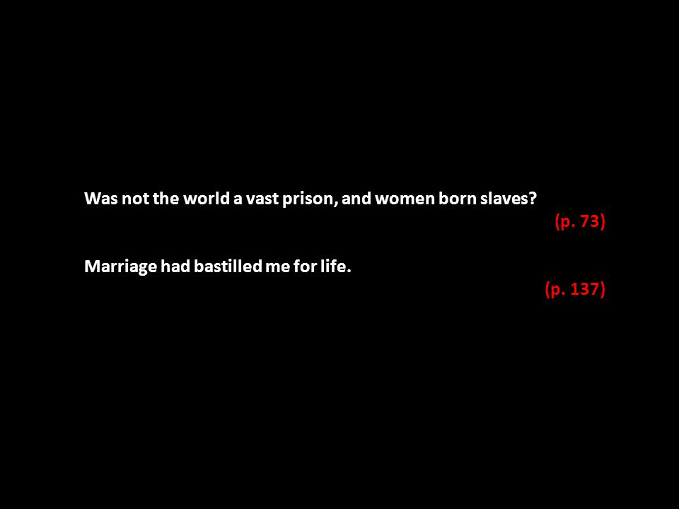 Was not the world a vast prison, and women born slaves? (p. 73) Marriage had bastilled me for life. (p. 137)