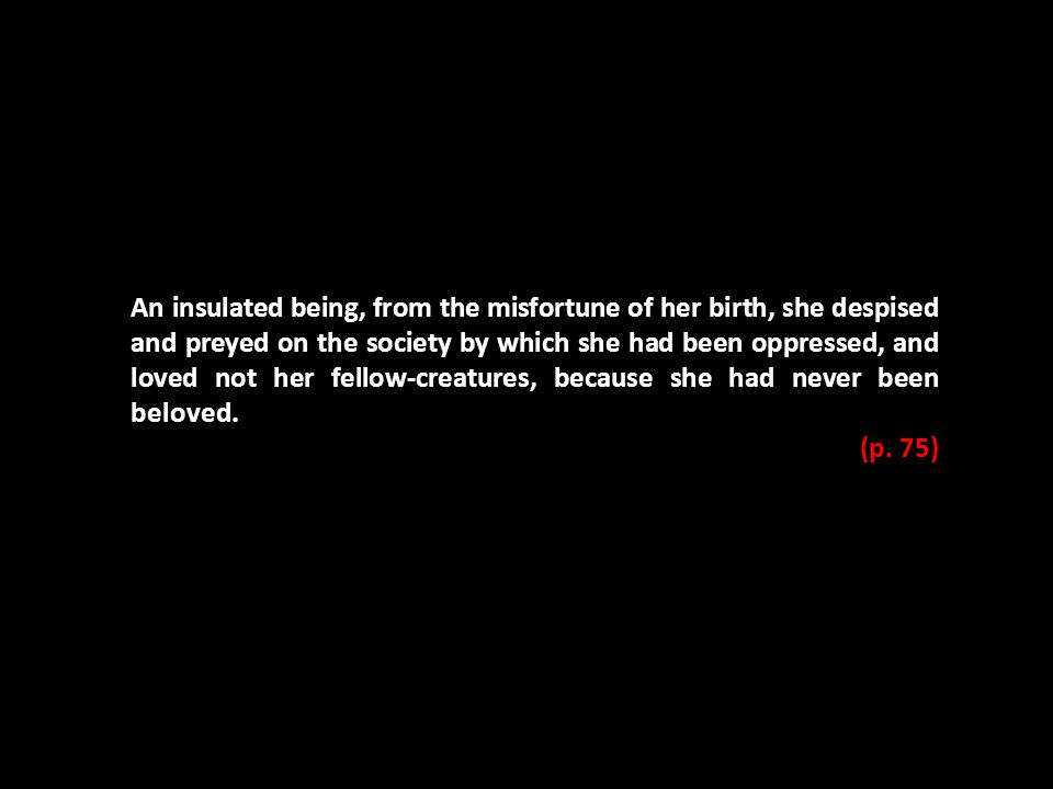 An insulated being, from the misfortune of her birth, she despised and preyed on the society by which she had been oppressed, and loved not her fellow-creatures, because she had never been beloved.