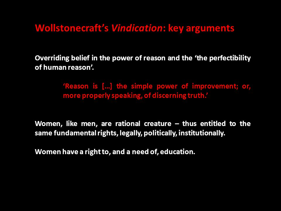 Wollstonecraft's Vindication: key arguments Overriding belief in the power of reason and the 'the perfectibility of human reason'. 'Reason is […] the