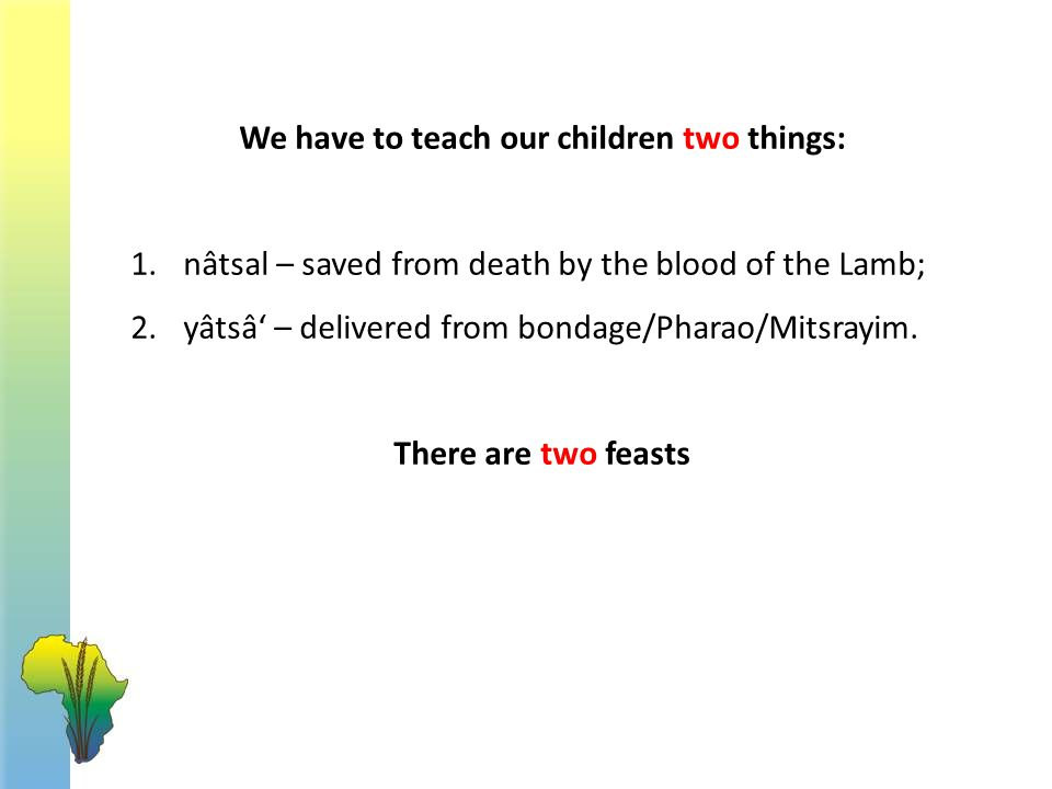 We have to teach our children two things: 1.nâtsal – saved from death by the blood of the Lamb; 2.yâtsâ' – delivered from bondage/Pharao/Mitsrayim.