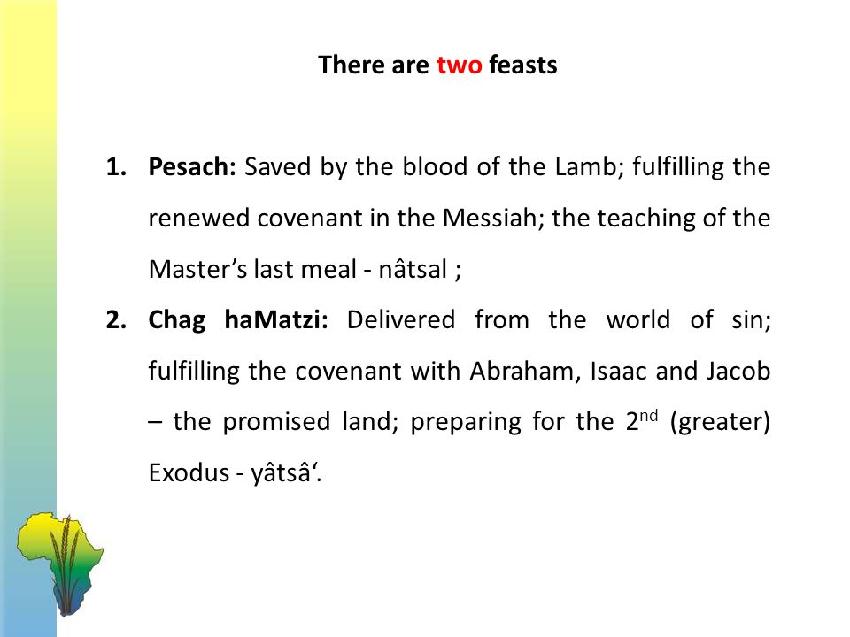 1.Pesach: Saved by the blood of the Lamb; fulfilling the renewed covenant in the Messiah; the teaching of the Master's last meal - nâtsal ; 2.Chag ha