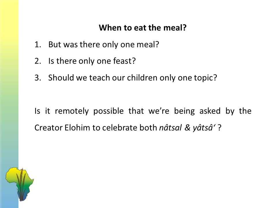 When to eat the meal? 1.But was there only one meal? 2.Is there only one feast? 3.Should we teach our children only one topic? Is it remotely possible