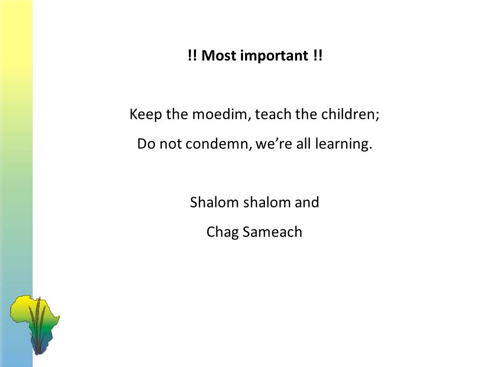 !! Most important !! Keep the moedim, teach the children; Do not condemn, we're all learning. Shalom shalom and Chag Sameach