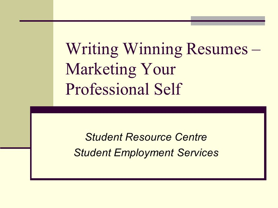 Writing Winning Resumes – Marketing Your Professional Self Student Resource Centre Student Employment Services