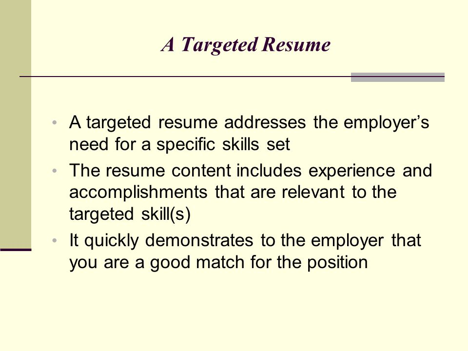 A Targeted Resume A targeted resume addresses the employer's need for a specific skills set The resume content includes experience and accomplishments