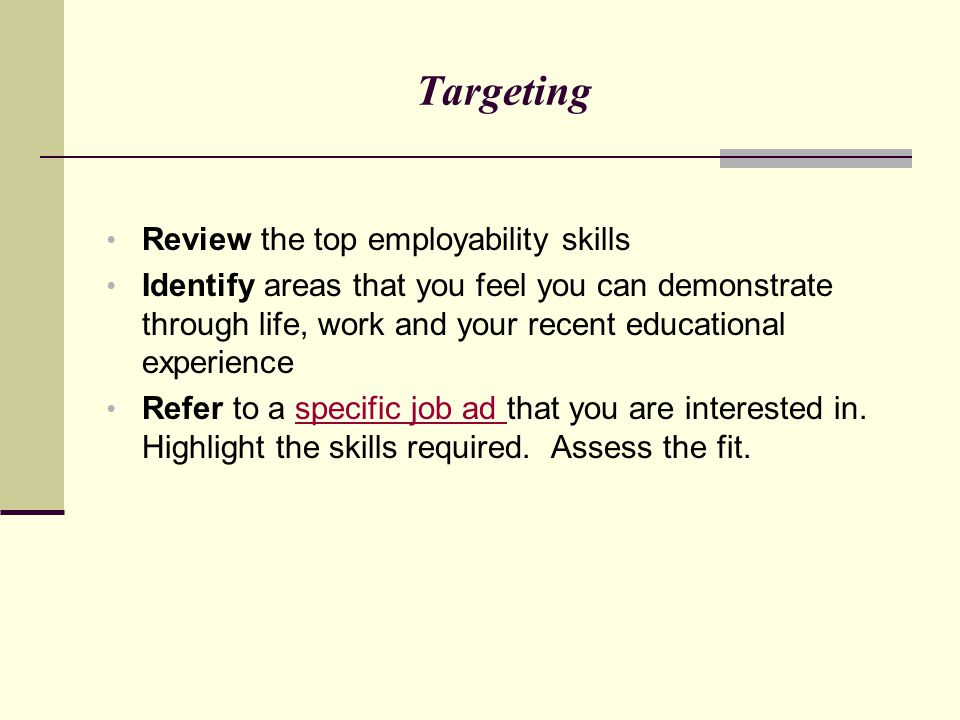 Targeting Review the top employability skills Identify areas that you feel you can demonstrate through life, work and your recent educational experien