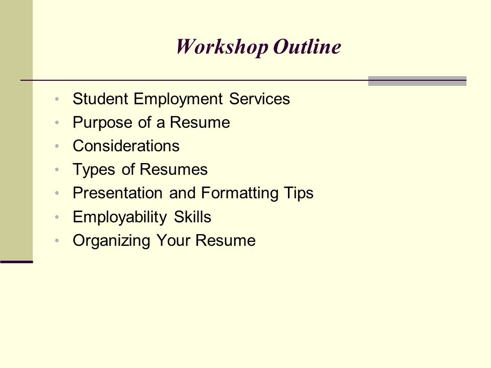 Workshop Outline Student Employment Services Purpose of a Resume Considerations Types of Resumes Presentation and Formatting Tips Employability Skills