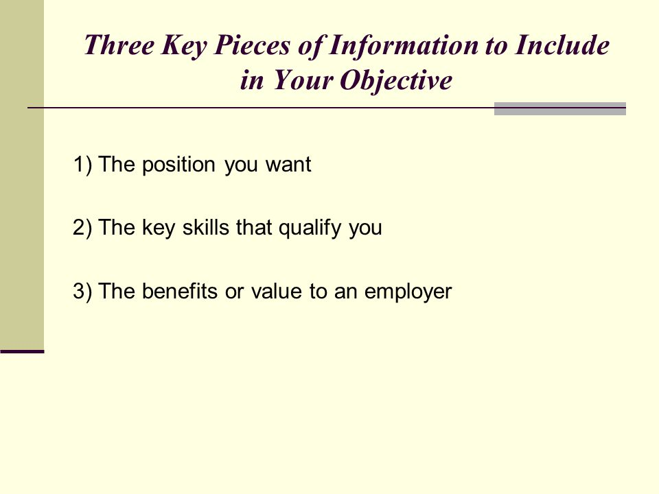 Three Key Pieces of Information to Include in Your Objective 1) The position you want 2) The key skills that qualify you 3) The benefits or value to a