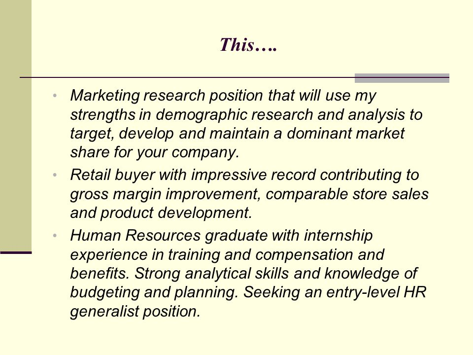 This…. Marketing research position that will use my strengths in demographic research and analysis to target, develop and maintain a dominant market s