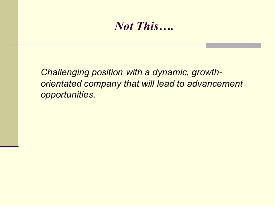 Not This…. Challenging position with a dynamic, growth- orientated company that will lead to advancement opportunities.