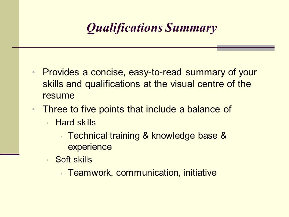 Qualifications Summary Provides a concise, easy-to-read summary of your skills and qualifications at the visual centre of the resume Three to five poi