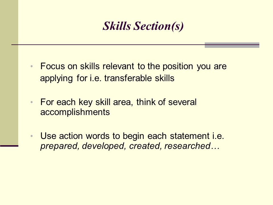 Skills Section(s) Focus on skills relevant to the position you are applying for i.e. transferable skills For each key skill area, think of several acc