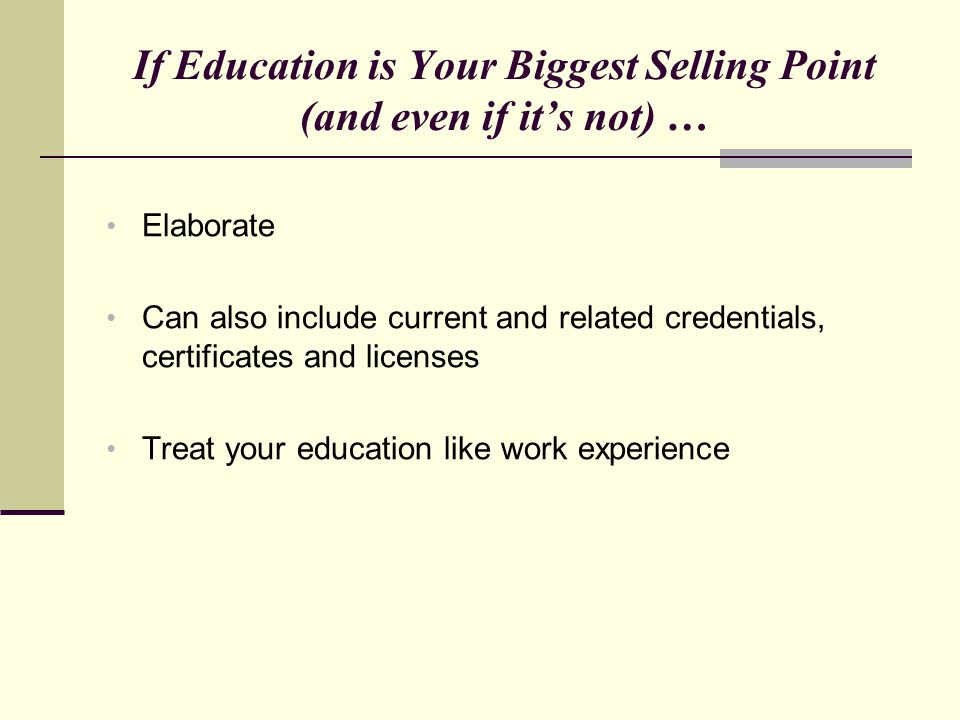 If Education is Your Biggest Selling Point (and even if it's not) … Elaborate Can also include current and related credentials, certificates and licen