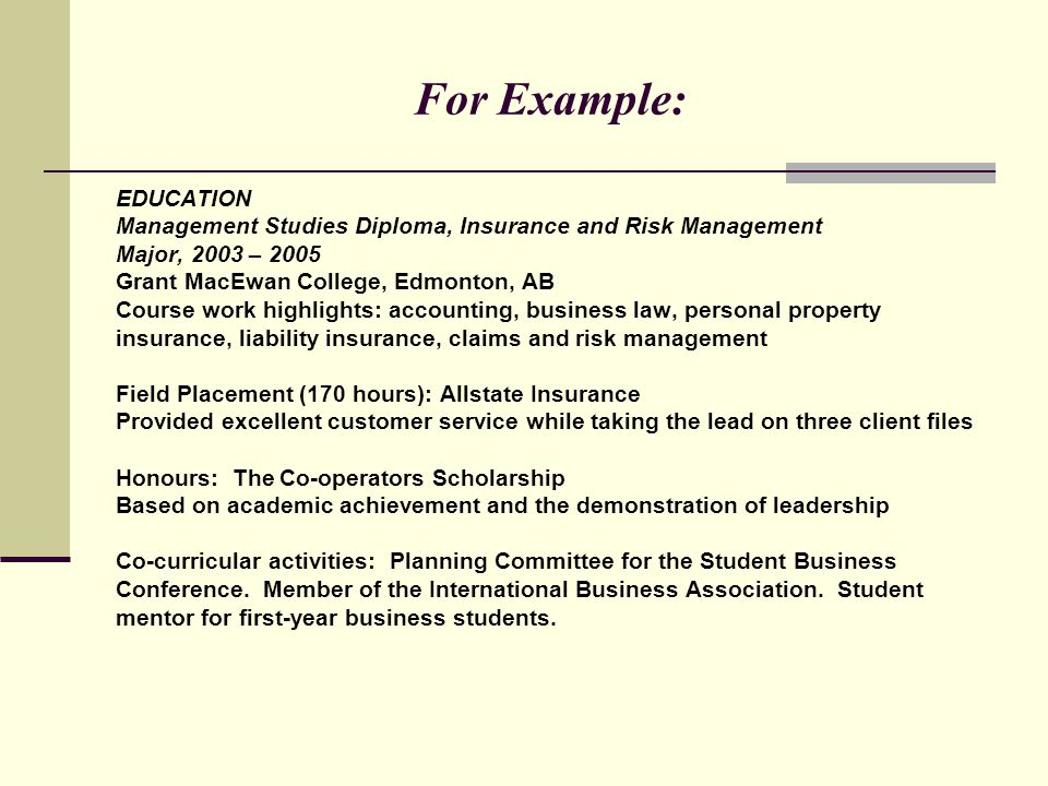 For Example: EDUCATION Management Studies Diploma, Insurance and Risk Management Major, 2003 – 2005 Grant MacEwan College, Edmonton, AB Course work hi