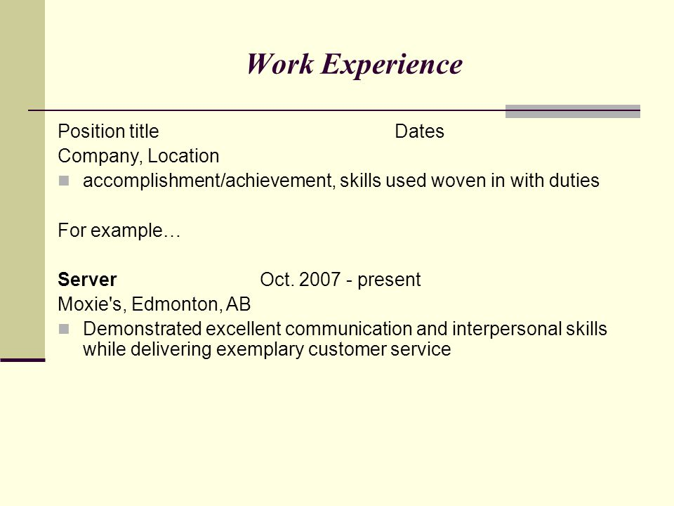 Work Experience Position titleDates Company, Location accomplishment/achievement, skills used woven in with duties For example… ServerOct. 2007 - pres