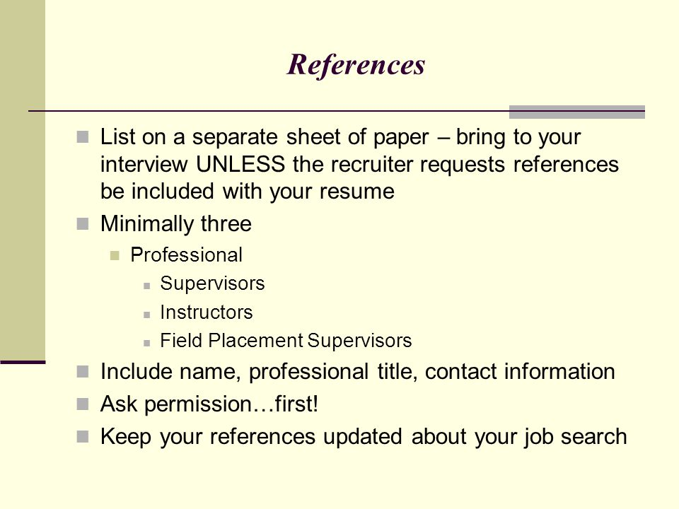 References List on a separate sheet of paper – bring to your interview UNLESS the recruiter requests references be included with your resume Minimally