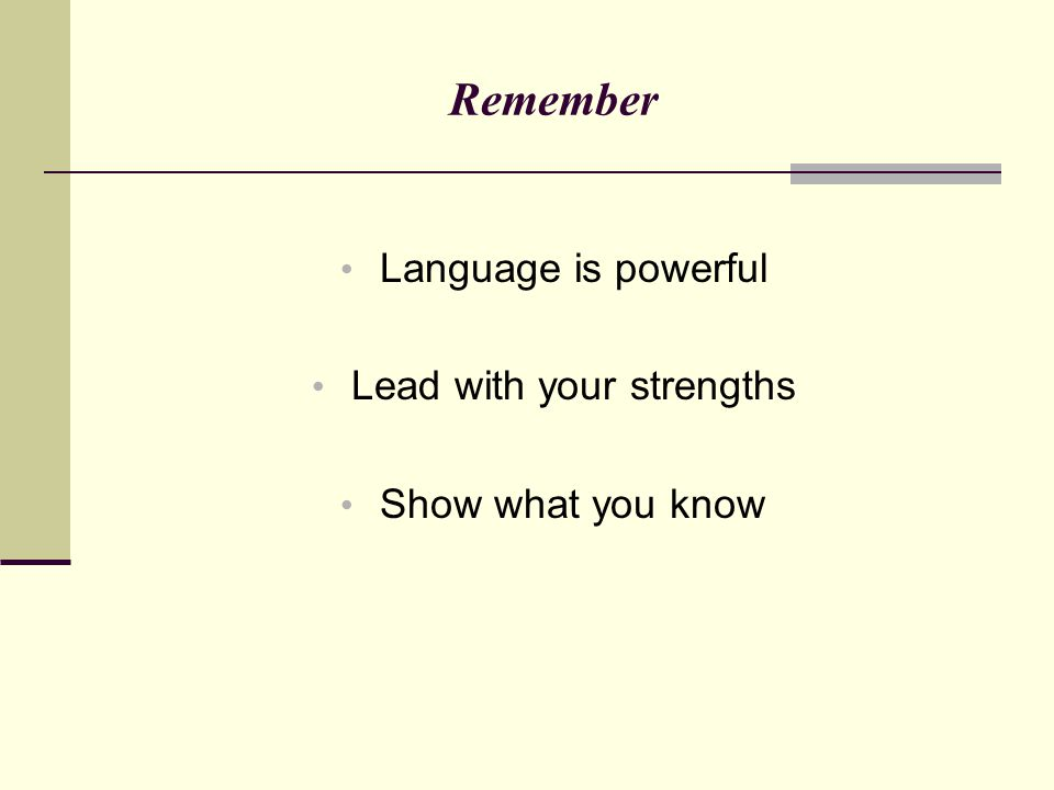 Remember Language is powerful Lead with your strengths Show what you know