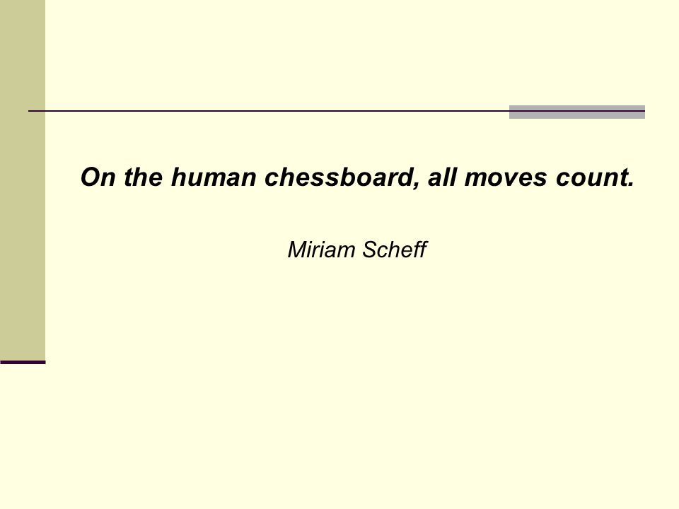 On the human chessboard, all moves count. Miriam Scheff