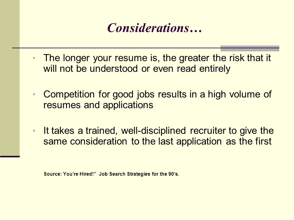 Considerations… The longer your resume is, the greater the risk that it will not be understood or even read entirely Competition for good jobs results