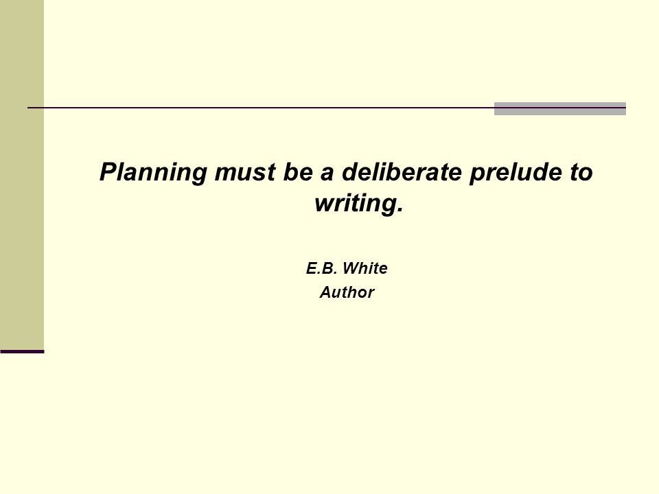 Planning must be a deliberate prelude to writing. E.B. White Author