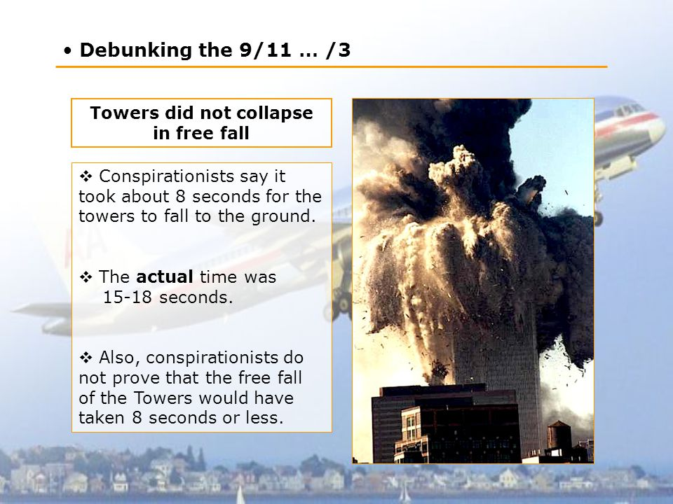 Debunking the 9/11 … /3 Towers did not collapse in free fall  Conspirationists say it took about 8 seconds for the towers to fall to the ground.