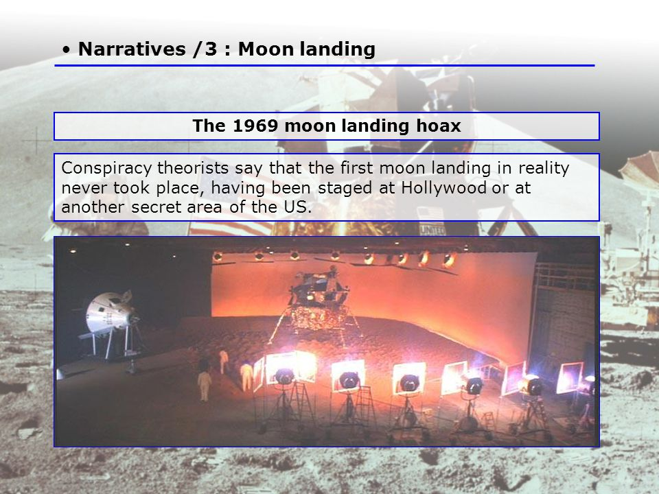 Narratives /3 : Moon landing Conspiracy theorists say that the first moon landing in reality never took place, having been staged at Hollywood or at another secret area of the US.