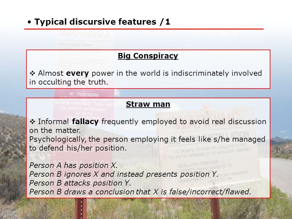 Typical discursive features /1 Straw man  Informal fallacy frequently employed to avoid real discussion on the matter.