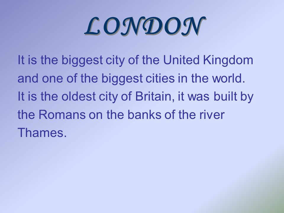 LONDON It is the biggest city of the United Kingdom and one of the biggest cities in the world. It is the oldest city of Britain, it was built by the