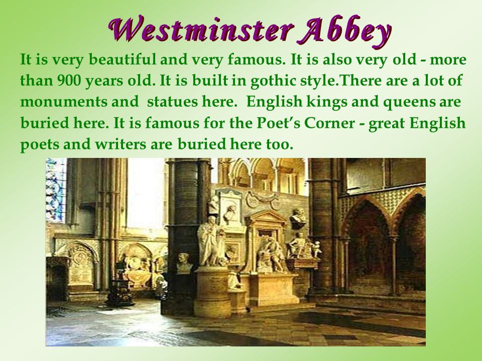 Westminster Abbey It is very beautiful and very famous. It is also very old - more than 900 years old. It is built in gothic style.There are a lot of