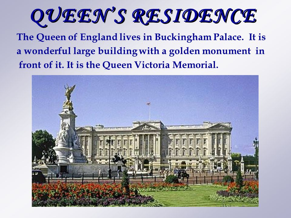 QUEEN'S RESIDENCE The Queen of England lives in Buckingham Palace. It is a wonderful large building with a golden monument in front of it. It is the Q