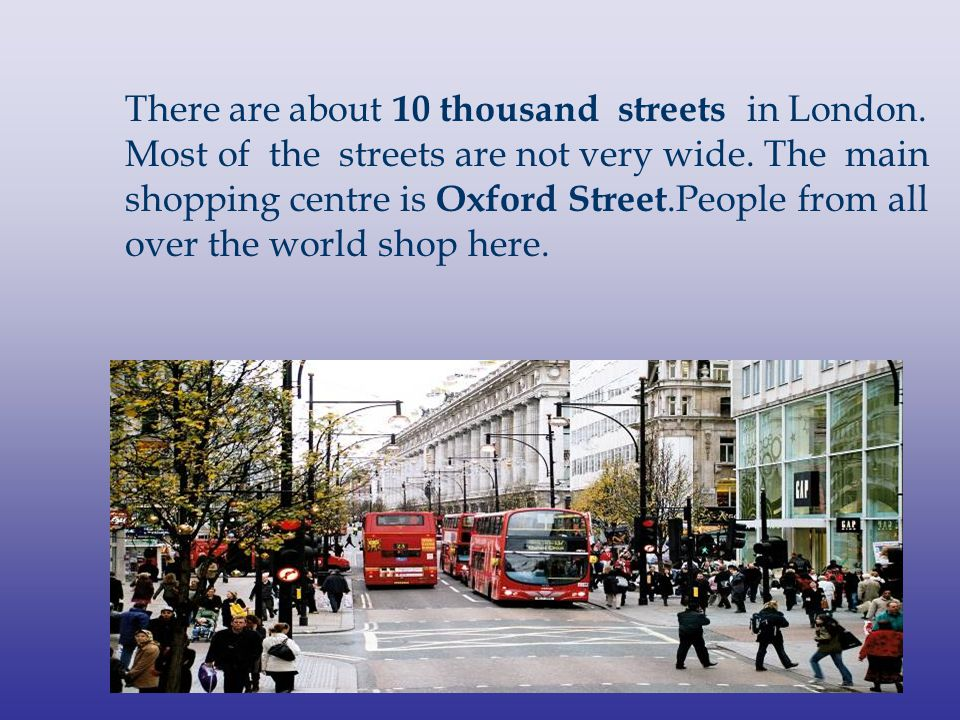 There are about 10 thousand streets in London. Most of the streets are not very wide. The main shopping centre is Oxford Street.People from all over t