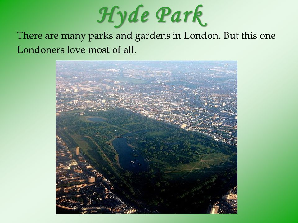 Hyde Park There are many parks and gardens in London. But this one Londoners love most of all.