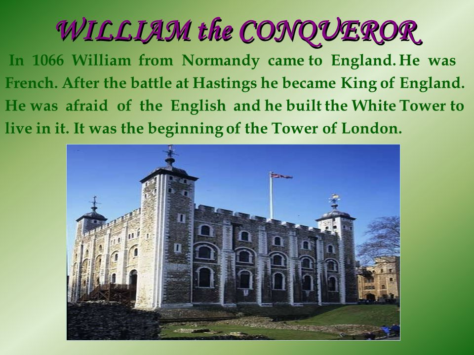 WILLIAM the CONQUEROR In 1066 William from Normandy came to England. He was French. After the battle at Hastings he became King of England. He was afr