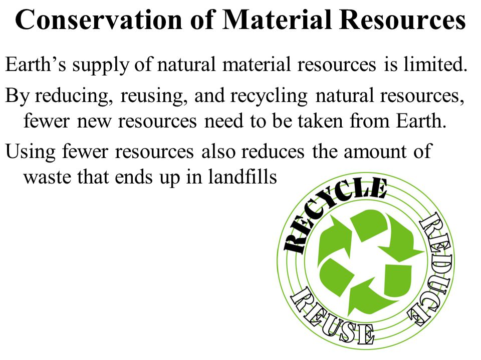 Conservation of Material Resources Earth's supply of natural material resources is limited.
