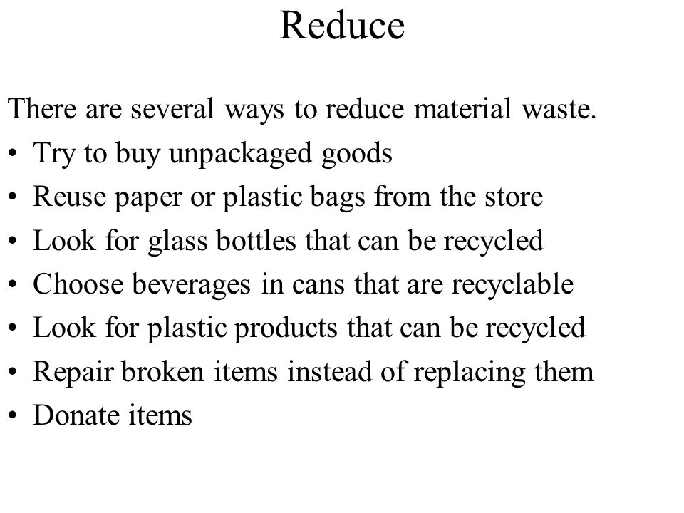 Reduce There are several ways to reduce material waste.